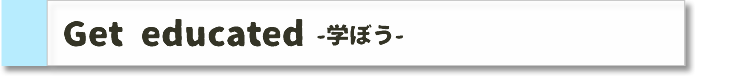 Get educated -学ぼう-